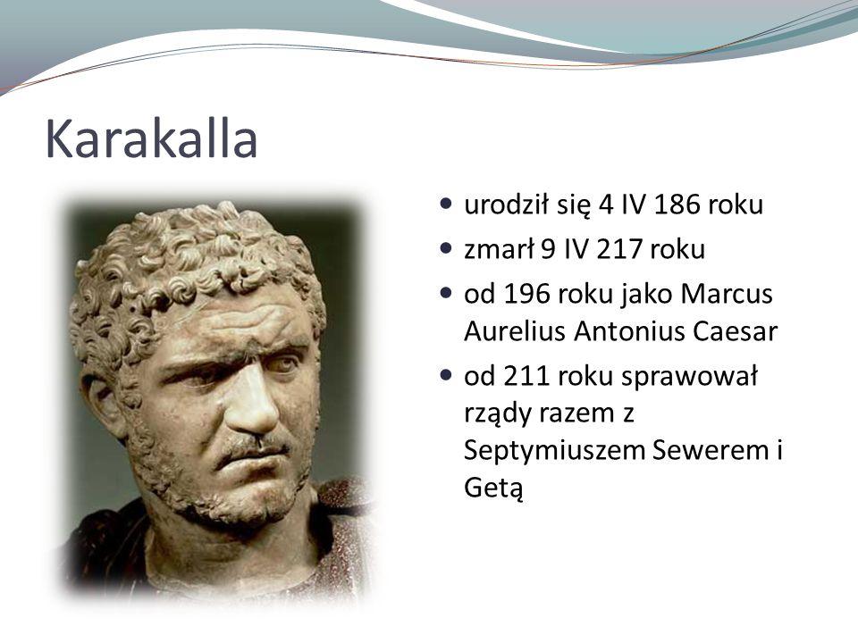 Karakalla urodził się 4 IV 186 roku zmarł 9 IV 217 roku od 196 roku jako Marcus Aurelius Antonius Caesar od 211 roku sprawował rządy razem z Septymius