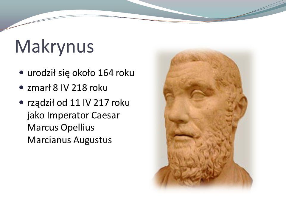 Makrynus urodził się około 164 roku zmarł 8 IV 218 roku rządził od 11 IV 217 roku jako Imperator Caesar Marcus Opellius Marcianus Augustus