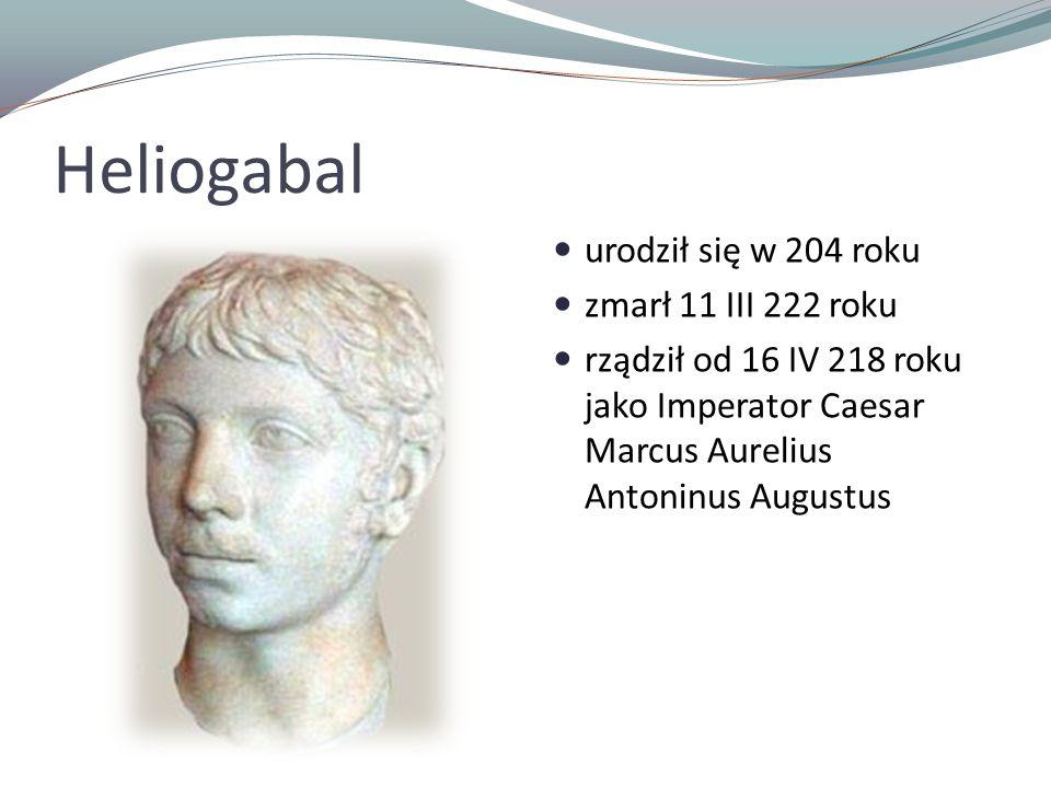 Heliogabal urodził się w 204 roku zmarł 11 III 222 roku rządził od 16 IV 218 roku jako Imperator Caesar Marcus Aurelius Antoninus Augustus
