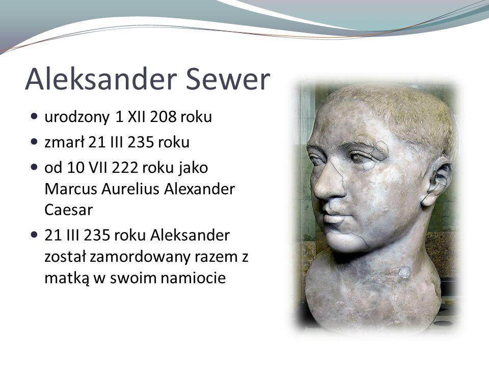 Aleksander Sewer urodzony 1 XII 208 roku zmarł 21 III 235 roku od 10 VII 222 roku jako Marcus Aurelius Alexander Caesar 21 III 235 roku Aleksander został zamordowany razem z matką w swoim namiocie