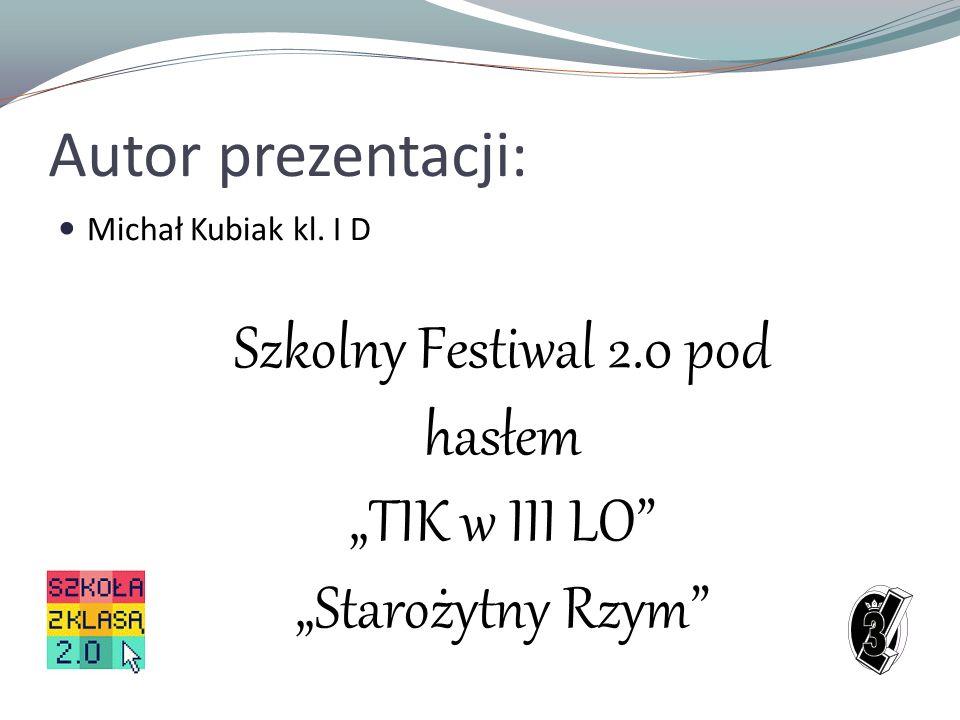 Autor prezentacji: Michał Kubiak kl. I D Szkolny Festiwal 2.0 pod hasłem TIK w III LO Starożytny Rzym