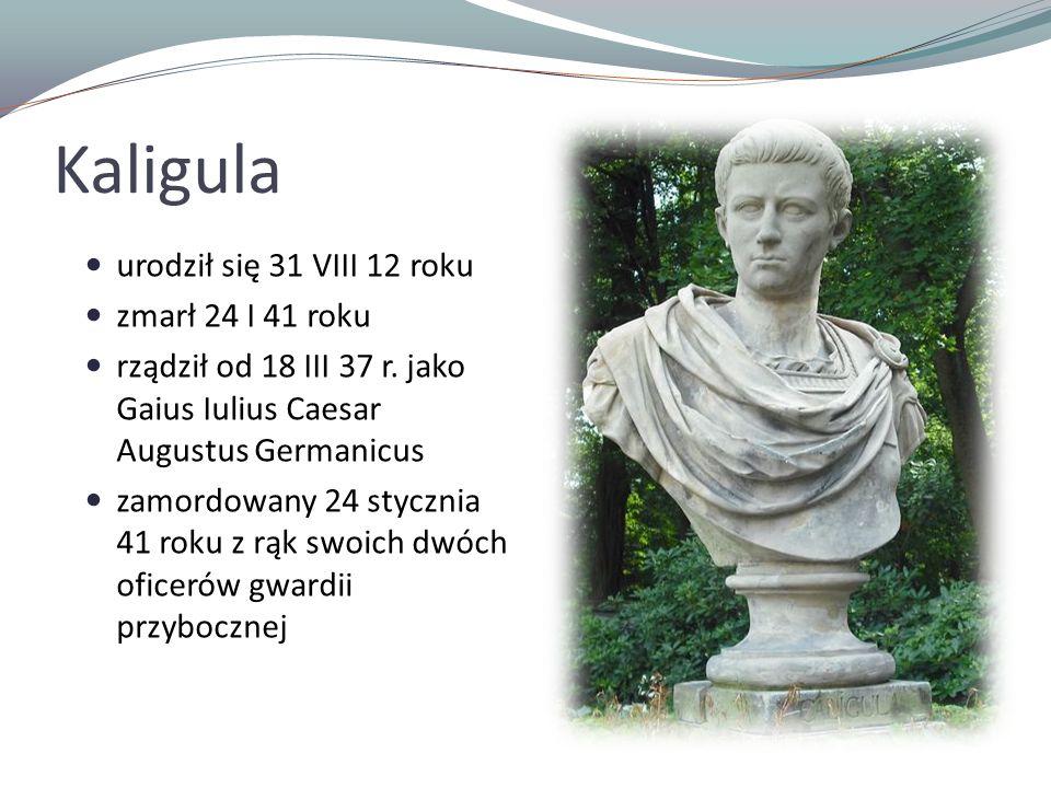 Kaligula urodził się 31 VIII 12 roku zmarł 24 I 41 roku rządził od 18 III 37 r. jako Gaius Iulius Caesar Augustus Germanicus zamordowany 24 stycznia 4
