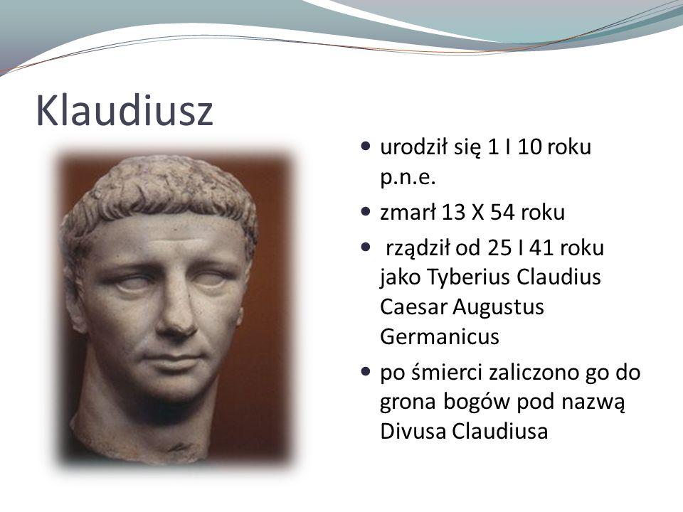 Klaudiusz urodził się 1 I 10 roku p.n.e. zmarł 13 X 54 roku rządził od 25 I 41 roku jako Tyberius Claudius Caesar Augustus Germanicus po śmierci zalic