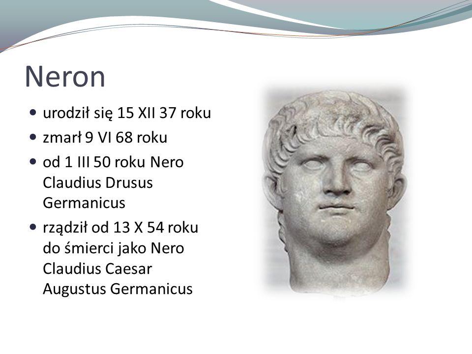 Neron urodził się 15 XII 37 roku zmarł 9 VI 68 roku od 1 III 50 roku Nero Claudius Drusus Germanicus rządził od 13 X 54 roku do śmierci jako Nero Claudius Caesar Augustus Germanicus