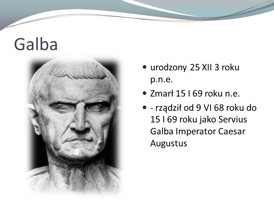 Galba urodzony 25 XII 3 roku p.n.e. Zmarł 15 I 69 roku n.e. - rządził od 9 VI 68 roku do 15 I 69 roku jako Servius Galba Imperator Caesar Augustus