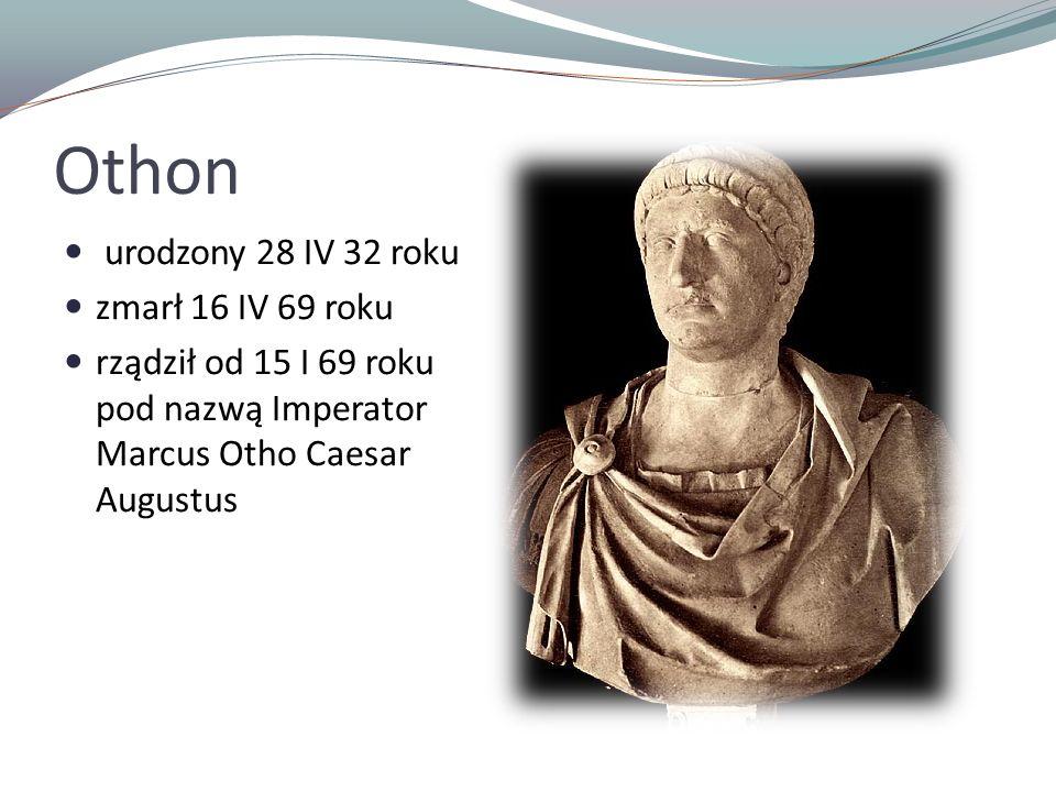 Othon urodzony 28 IV 32 roku zmarł 16 IV 69 roku rządził od 15 I 69 roku pod nazwą Imperator Marcus Otho Caesar Augustus