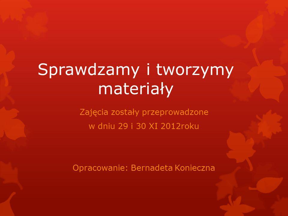 Sprawdzamy i tworzymy materiały Zajęcia zostały przeprowadzone w dniu 29 i 30 XI 2012roku Opracowanie: Bernadeta Konieczna