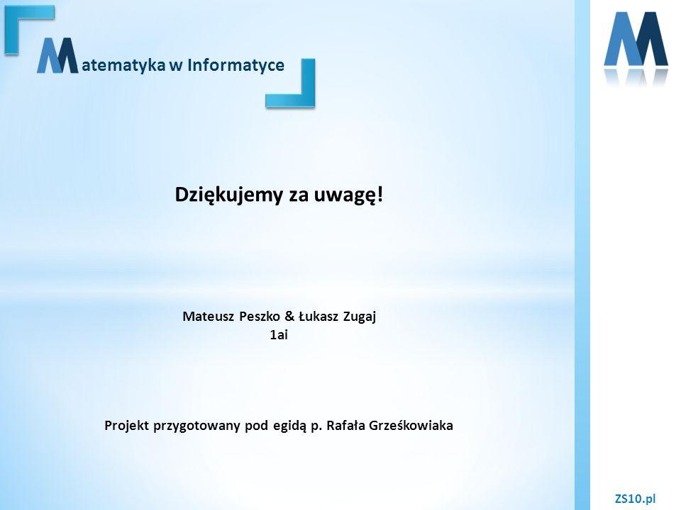 ZS10.pl atematyka w Informatyce Dziękujemy za uwagę! Mateusz Peszko & Łukasz Zugaj 1ai Projekt przygotowany pod egidą p. Rafała Grześkowiaka