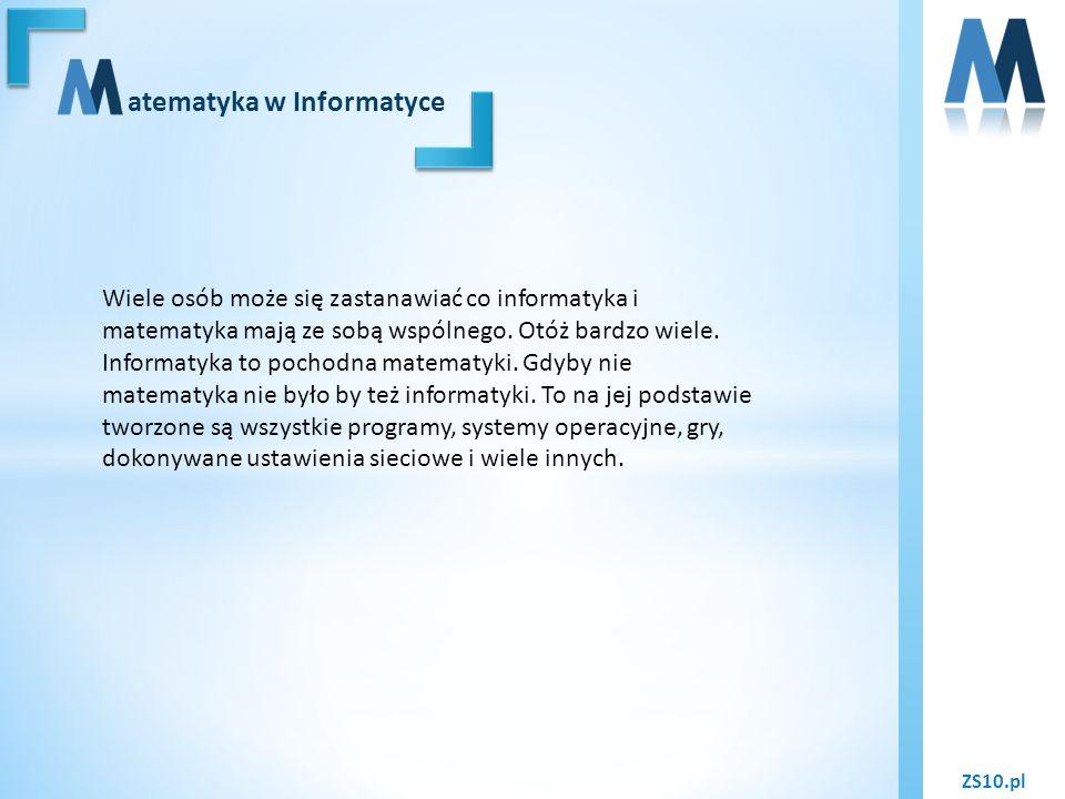 ZS10.pl atematyka w Informatyce Wiele osób może się zastanawiać co informatyka i matematyka mają ze sobą wspólnego. Otóż bardzo wiele. Informatyka to