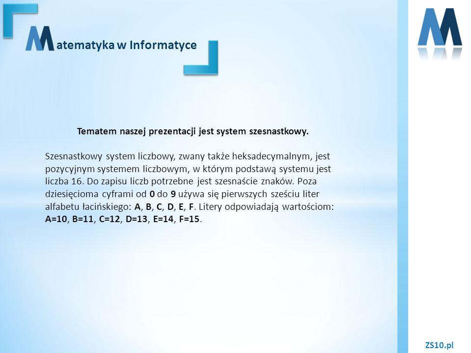 ZS10.pl atematyka w Informatyce Liczby w systemie szesnastkowym: 0 – 0000 1 – 0001 2 – 0010 3 – 0011 4 – 0100 5 – 0101 6 – 0110 7 – 0111 8 – 1000 9 – 1001 10 – A 11 – B 12 – C 13 – D 14 – E 15 – F