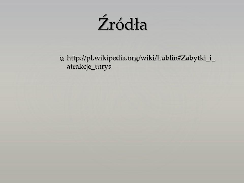 http://pl.wikipedia.org/wiki/Lublin#Zabytki_i_ atrakcje_turys http://pl.wikipedia.org/wiki/Lublin#Zabytki_i_ atrakcje_turys Źródła