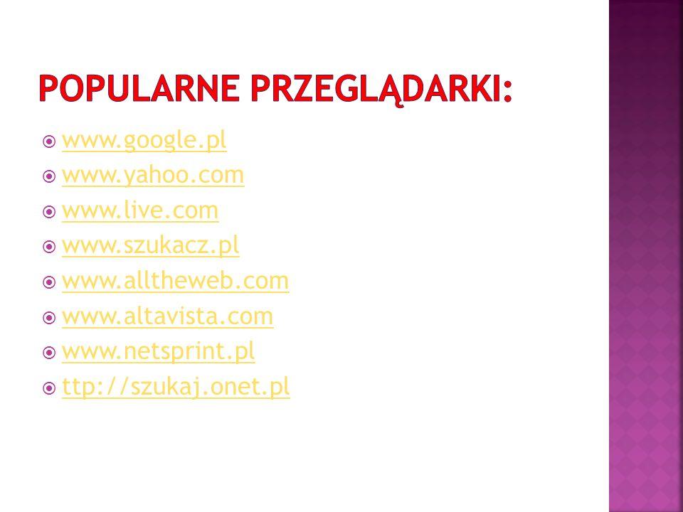 www.google.pl www.yahoo.com www.live.com www.szukacz.pl www.alltheweb.com www.altavista.com www.netsprint.pl ttp://szukaj.onet.pl
