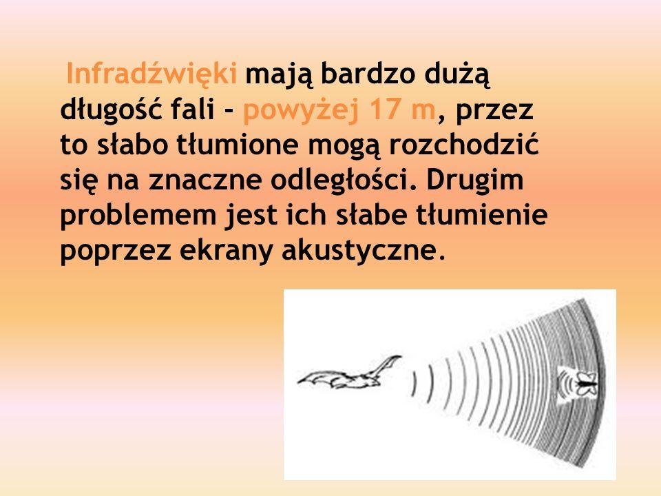 Infradźwięki mają bardzo dużą długość fali - powyżej 17 m, przez to słabo tłumione mogą rozchodzić się na znaczne odległości. Drugim problemem jest ic