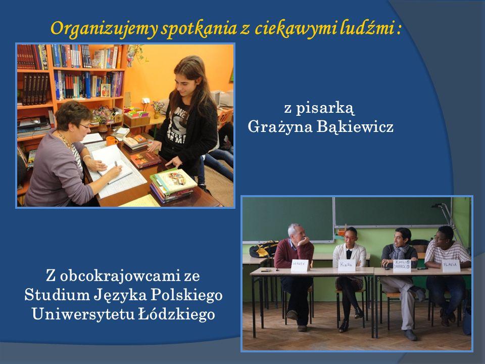 Organizujemy spotkania z ciekawymi ludźmi : z pisarką Grażyna Bąkiewicz Z obcokrajowcami ze Studium Języka Polskiego Uniwersytetu Łódzkiego