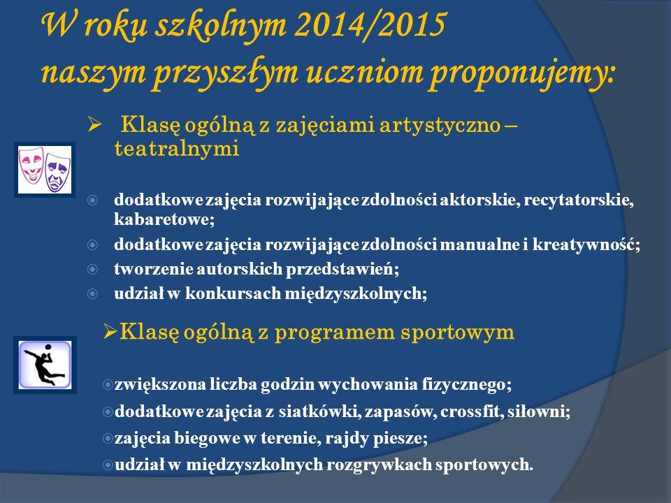W roku szkolnym 2014/2015 naszym przyszłym uczniom proponujemy: Klasę ogólną z zajęciami artystyczno – teatralnymi dodatkowe zajęcia rozwijające zdolności aktorskie, recytatorskie, kabaretowe; dodatkowe zajęcia rozwijające zdolności manualne i kreatywność; tworzenie autorskich przedstawień; udział w konkursach międzyszkolnych; Klasę ogólną z programem sportowym zwiększona liczba godzin wychowania fizycznego; dodatkowe zajęcia z siatkówki, zapasów, crossfit, siłowni; zajęcia biegowe w terenie, rajdy piesze; udział w międzyszkolnych rozgrywkach sportowych.