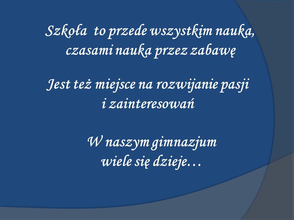 Szkoła to przede wszystkim nauka, czasami nauka przez zabawę Jest też miejsce na rozwijanie pasji i zainteresowań W naszym gimnazjum wiele się dzieje…