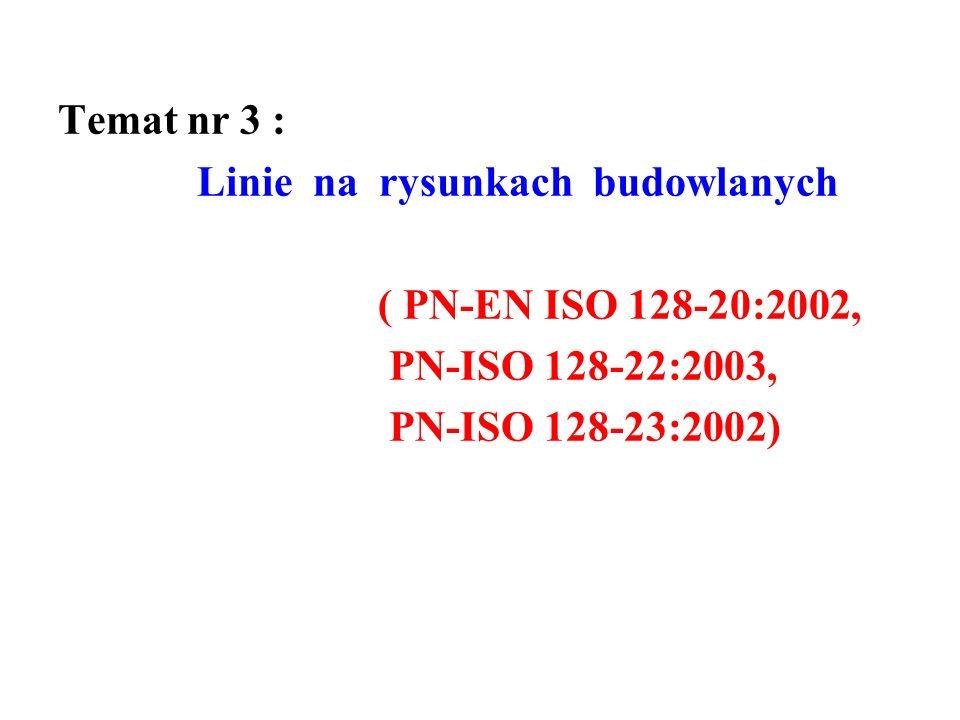 Temat nr 3 : Linie na rysunkach budowlanych ( PN-EN ISO 128-20:2002, PN-ISO 128-22:2003, PN-ISO 128-23:2002)
