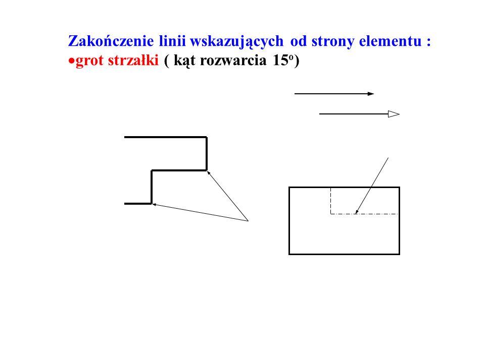Zakończenie linii wskazujących od strony elementu : grot strzałki ( kąt rozwarcia 15 o )