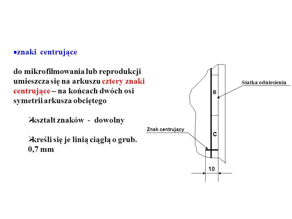 znaki centrujące do mikrofilmowania lub reprodukcji umieszcza się na arkuszu cztery znaki centrujące – na końcach dwóch osi symetrii arkusza obciętego kształt znaków - dowolny kreśli się je linią ciągłą o grub.