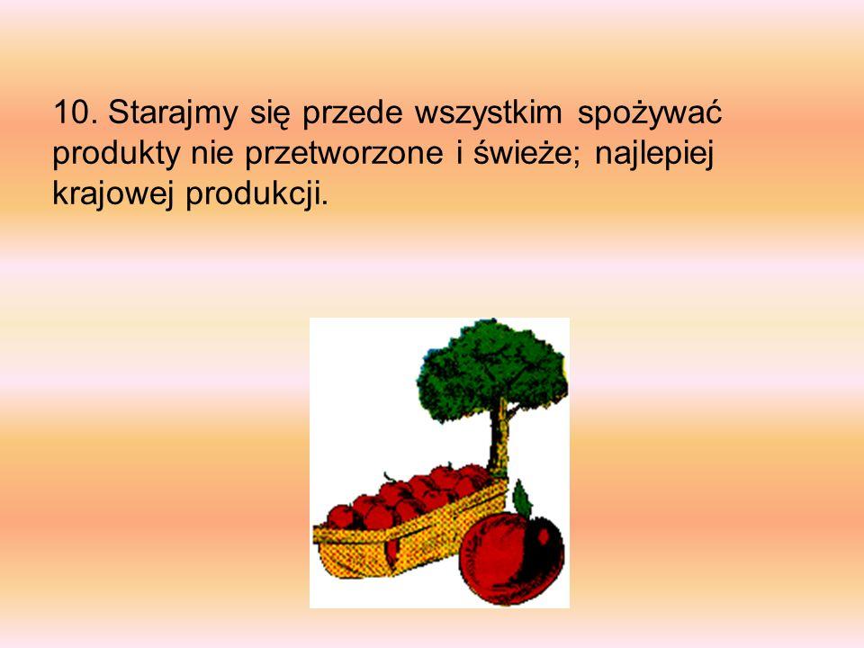 10. Starajmy się przede wszystkim spożywać produkty nie przetworzone i świeże; najlepiej krajowej produkcji.