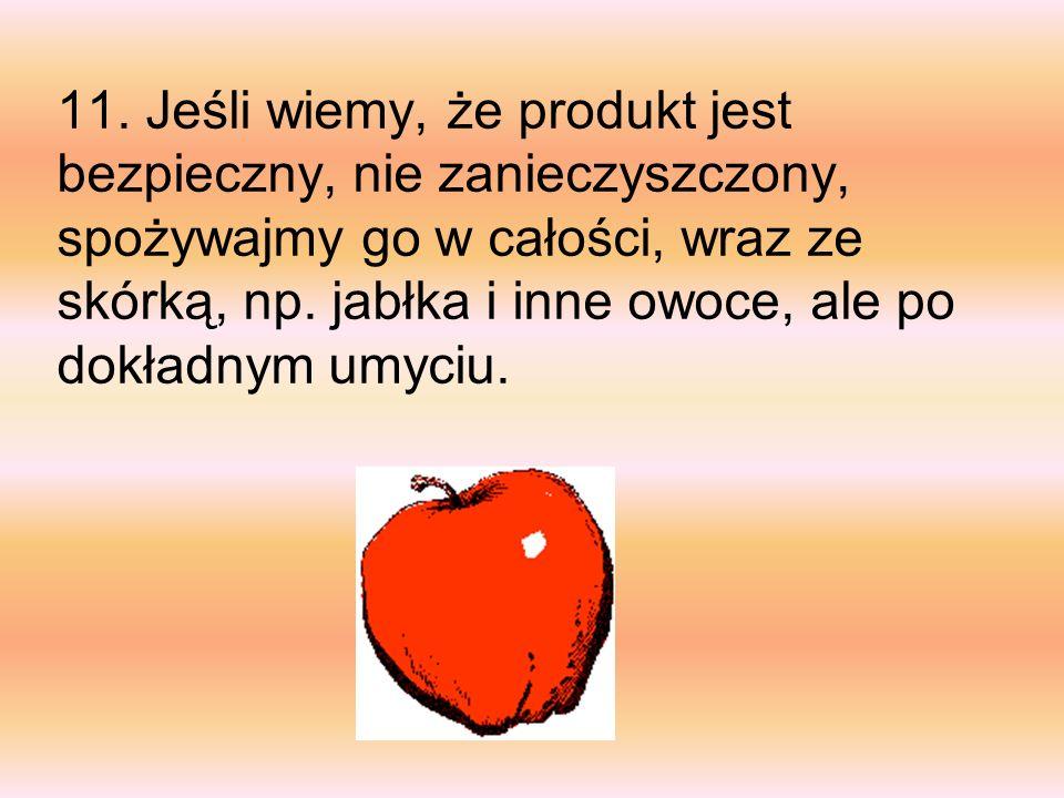 11. Jeśli wiemy, że produkt jest bezpieczny, nie zanieczyszczony, spożywajmy go w całości, wraz ze skórką, np. jabłka i inne owoce, ale po dokładnym u