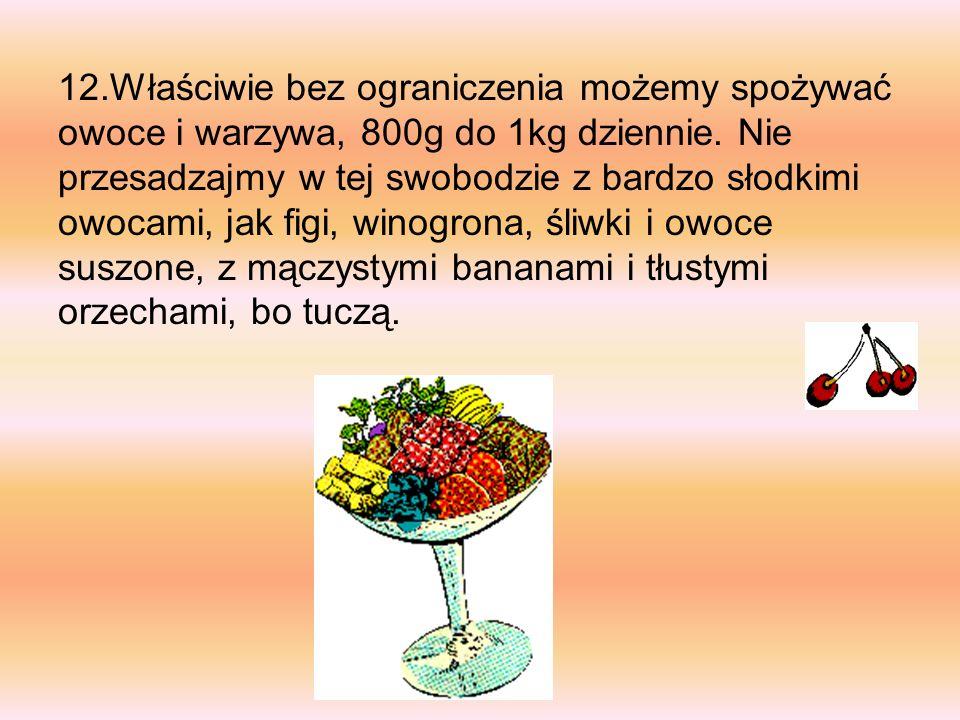 12.Właściwie bez ograniczenia możemy spożywać owoce i warzywa, 800g do 1kg dziennie. Nie przesadzajmy w tej swobodzie z bardzo słodkimi owocami, jak f