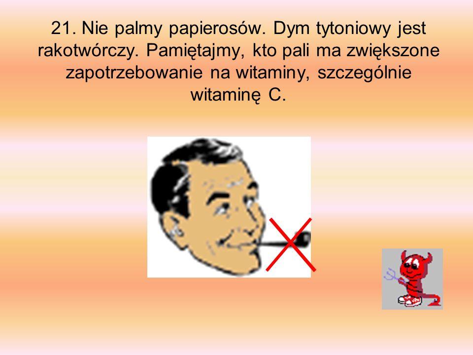 21. Nie palmy papierosów. Dym tytoniowy jest rakotwórczy. Pamiętajmy, kto pali ma zwiększone zapotrzebowanie na witaminy, szczególnie witaminę C.