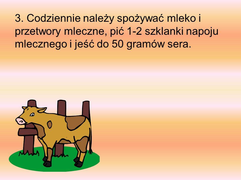 3. Codziennie należy spożywać mleko i przetwory mleczne, pić 1-2 szklanki napoju mlecznego i jeść do 50 gramów sera.