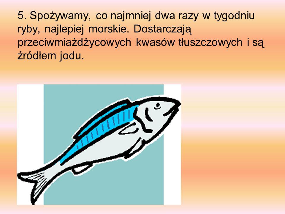 5. Spożywamy, co najmniej dwa razy w tygodniu ryby, najlepiej morskie. Dostarczają przeciwmiażdżycowych kwasów tłuszczowych i są źródłem jodu..