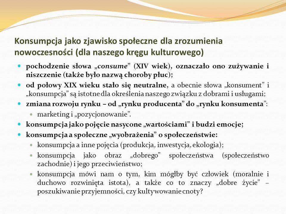 Konsumpcja jako zjawisko społeczne dla zrozumienia nowoczesności (dla naszego kręgu kulturowego) pochodzenie słowa consume (XIV wiek), oznaczało ono z