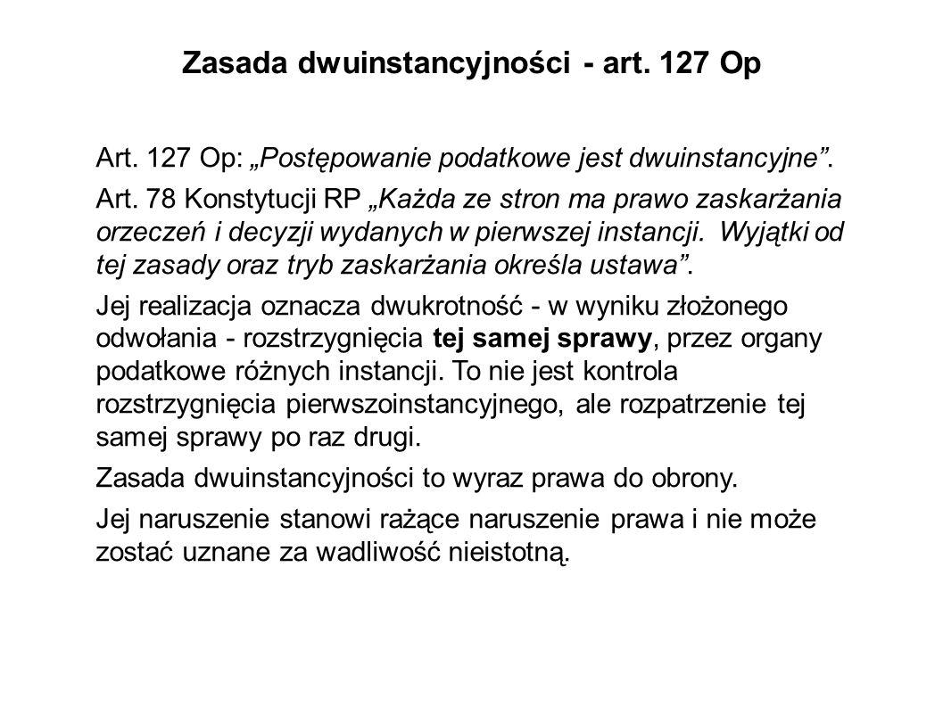 Zasada dwuinstancyjności - art. 127 Op Art. 127 Op: Postępowanie podatkowe jest dwuinstancyjne. Art. 78 Konstytucji RP Każda ze stron ma prawo zaskarż