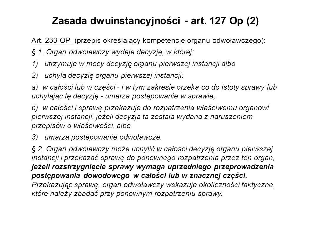 Zasada dwuinstancyjności - art. 127 Op (2) Art. 233 OP (przepis określający kompetencje organu odwoławczego): § 1. Organ odwoławczy wydaje decyzję, w