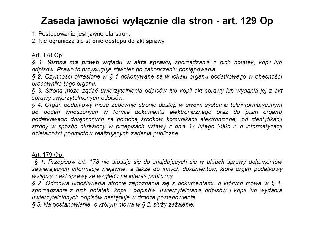 Zasada jawności wyłącznie dla stron - art. 129 Op 1. Postępowanie jest jawne dla stron. 2. Nie ogranicza się stronie dostępu do akt sprawy. Art. 178 O