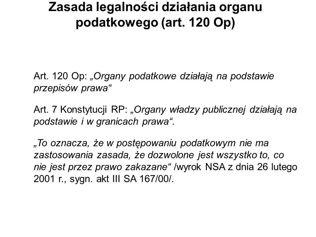 Zasada legalności działania organu podatkowego (art. 120 Op) Art. 120 Op: Organy podatkowe działają na podstawie przepisów prawa Art. 7 Konstytucji RP