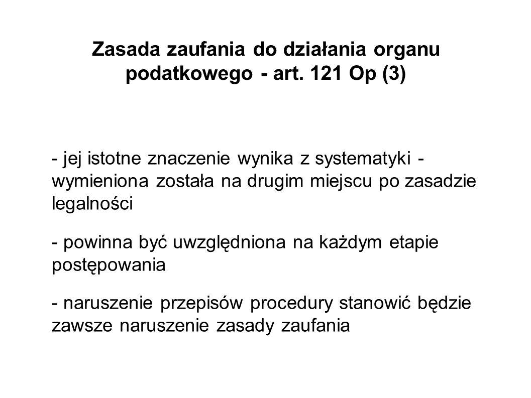 Zasada zaufania do działania organu podatkowego - art. 121 Op (3) - jej istotne znaczenie wynika z systematyki - wymieniona została na drugim miejscu