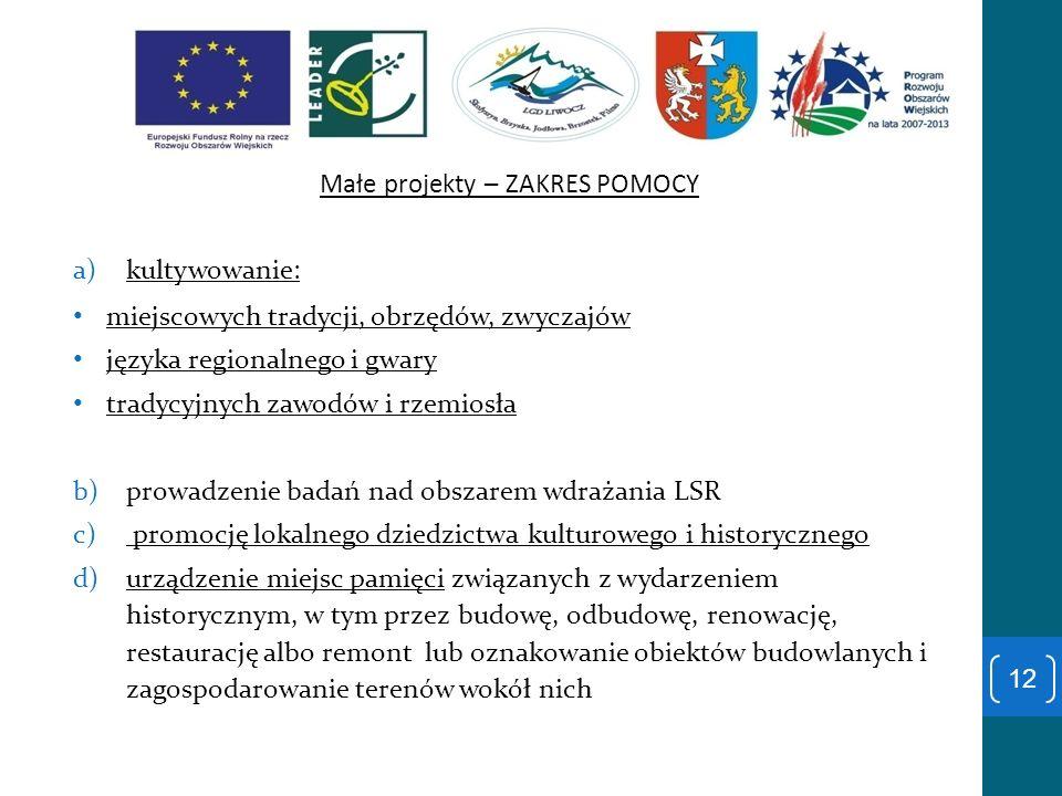 Małe projekty – ZAKRES POMOCY a)kultywowanie: miejscowych tradycji, obrzędów, zwyczajów języka regionalnego i gwary tradycyjnych zawodów i rzemiosła b