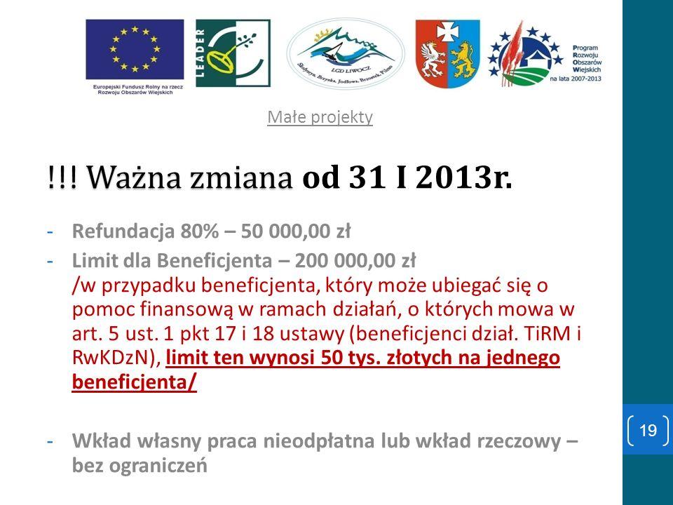 Małe projekty ! !! Ważna zmiana ! !! Ważna zmiana od 31 I 2013r. -Refundacja 80% – 50 000,00 zł -Limit dla Beneficjenta – 200 000,00 zł /w przypadku b