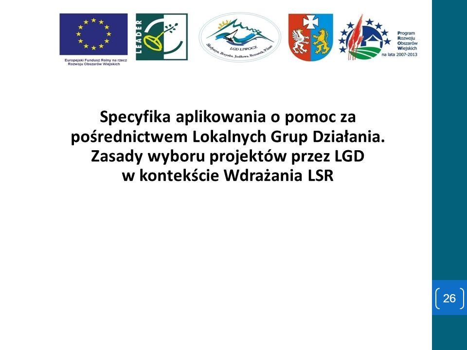 Specyfika aplikowania o pomoc za pośrednictwem Lokalnych Grup Działania. Zasady wyboru projektów przez LGD w kontekście Wdrażania LSR 26