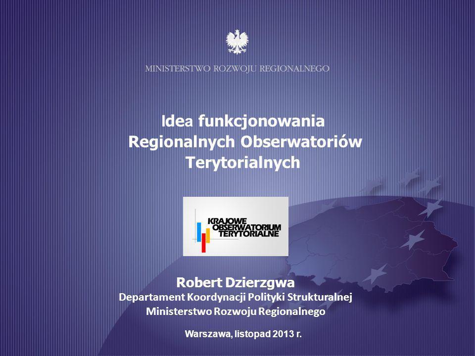 1 I de a funkcjonowania Regionalnych Obserwatoriów Terytorialnych Warszawa, listopad 2013 r. Robert Dzierzgwa Departament Koordynacji Polityki Struktu