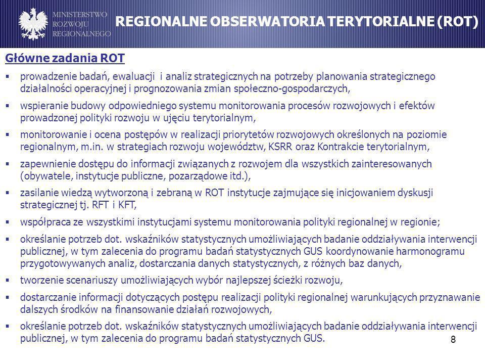 wspomaganie procesów decyzyjnych w zarządzaniu rozwojem kraju, dostarczanie rekomendacji w zakresie modyfikacji polityk publicznych o ukierunkowaniu terytorialnym, ukierunkowanie przygotowywanych analiz ilościowych i jakościowych o rozwoju do wykorzystania w monitorowaniu i ocenie celów rozwojowych kraju w ujęciu terytorialnym, koordynacja pracy ROT przez moderowanie i wypracowywanie standardów zbudowanie instytucjonalnych powiązań między MRR a samorządami wojewódzkimi, odpowiedzialnymi za zorganizowanie funkcjonowania ROT oraz GUS i innymi instytucjami, 9 Cele KOT