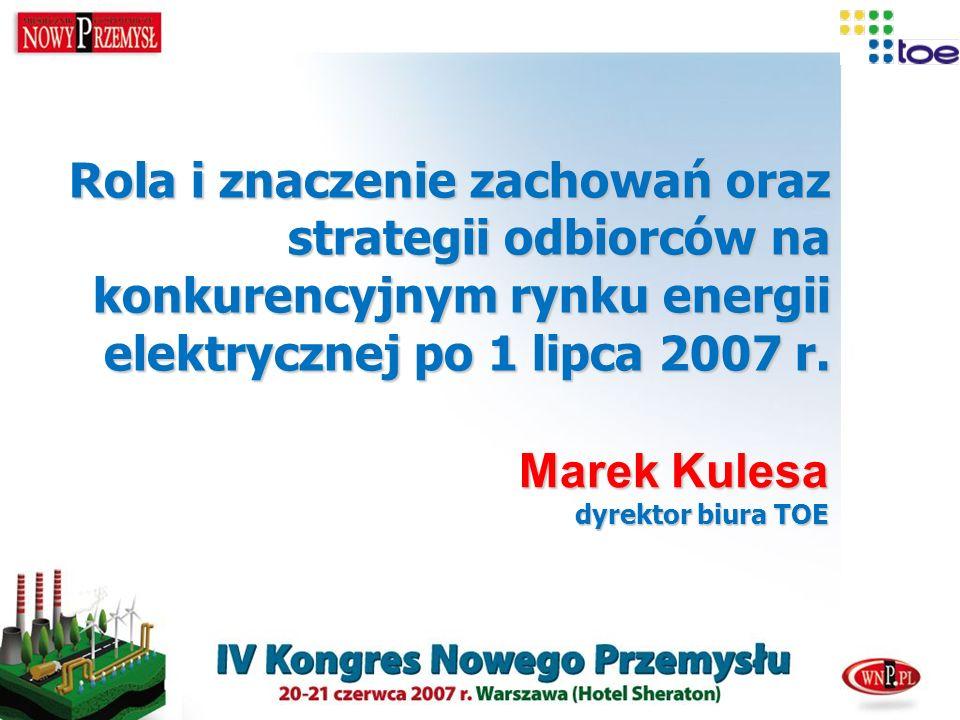 Rola i znaczenie zachowań oraz strategii odbiorców na konkurencyjnym rynku energii elektrycznej po 1 lipca 2007 r. Marek Kulesa dyrektor biura TOE