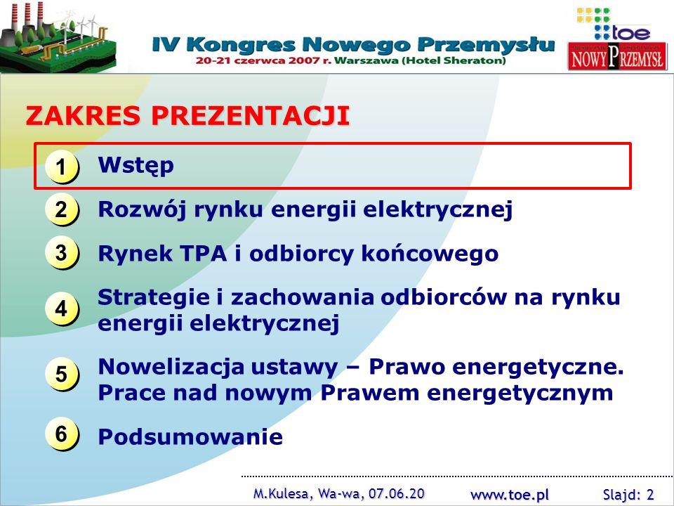 www.toe.pl M.Kulesa, Wa-wa, 07.06.20 Slajd: 13 ZAKRES PREZENTACJI 1111 1111 3333 3333 2222 2222 4444 4444 Wstęp Rozwój rynku energii elektrycznej Rynek TPA i odbiorcy końcowego Strategie i zachowania odbiorców na rynku energii elektrycznej Nowelizacja ustawy – Prawo energetyczne.