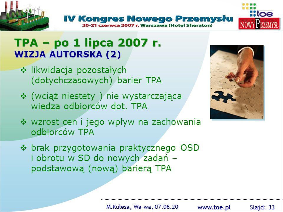 www.toe.pl M.Kulesa, Wa-wa, 07.06.20 Slajd: 33 TPA – po 1 lipca 2007 r. WIZJA AUTORSKA (2) likwidacja pozostałych (dotychczasowych) barier TPA (wciąż