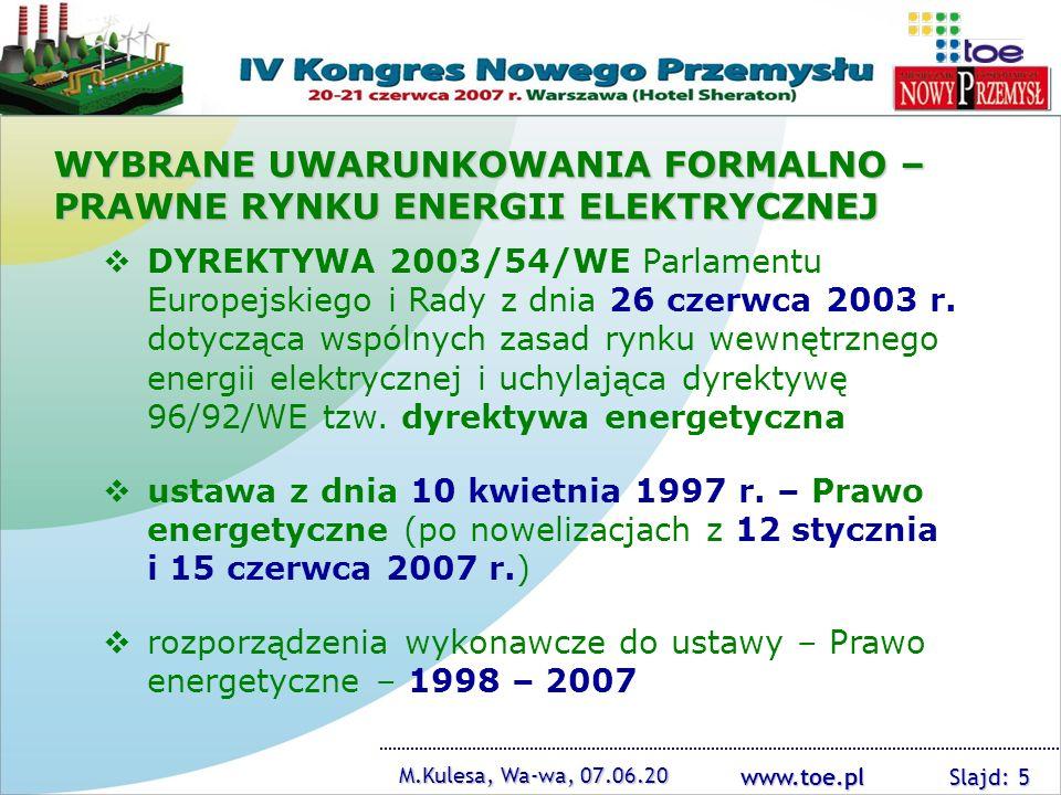 www.toe.pl M.Kulesa, Wa-wa, 07.06.20 Slajd: 6 Program dla elektroenergetyki, 28.03.2006 IRiESP PSE – Operator SA (głównie w części dotyczącej bilansowania systemu i zarządzania ograniczeniami systemowymi), obowiązująca (decyzją z 16.05.2007) bezterminowo od 1.06.2006 14 IRiESD OSD – obowiązujące od 1.11.2006 oraz 1.01.2007 prace nad nową ustawą – Prawo energetyczne, rozpoczęte w maju 2006 roku Sprawozdanie z działalności Prezesa URE za 2006 rok, maj 2007 WYBRANE UWARUNKOWANIA FORMALNO – PRAWNE RYNKU ENERGII ELEKTRYCZNEJ