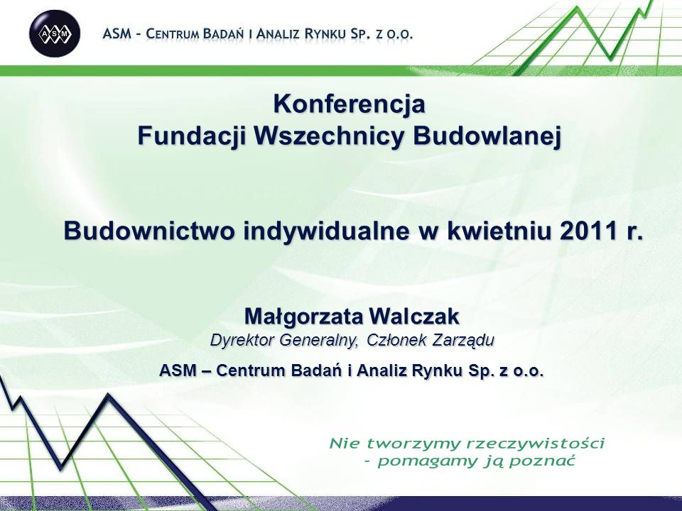 Konferencja Fundacji Wszechnicy Budowlanej Budownictwo indywidualne w kwietniu 2011 r. Małgorzata Walczak Dyrektor Generalny, Członek Zarządu ASM – Ce