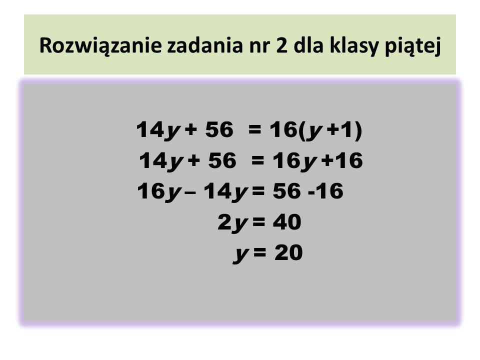 Rozwiązanie zadania nr 2 dla klasy piątej 14y + 56 = 16(y +1) 14y + 56 = 16y +16 16y – 14y = 56 -16 2y = 40 y = 20