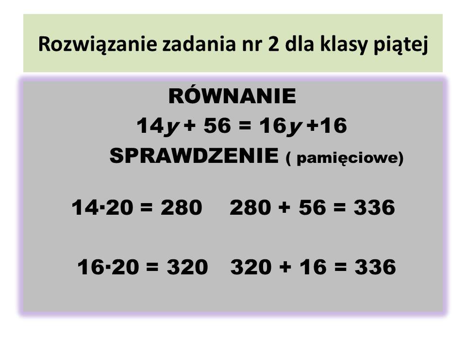 Rozwiązanie zadania nr 2 dla klasy piątej RÓWNANIE 14y + 56 = 16y +16 SPRAWDZENIE ( pamięciowe) 1420 = 280 280 + 56 = 336 1620 = 320 320 + 16 = 336