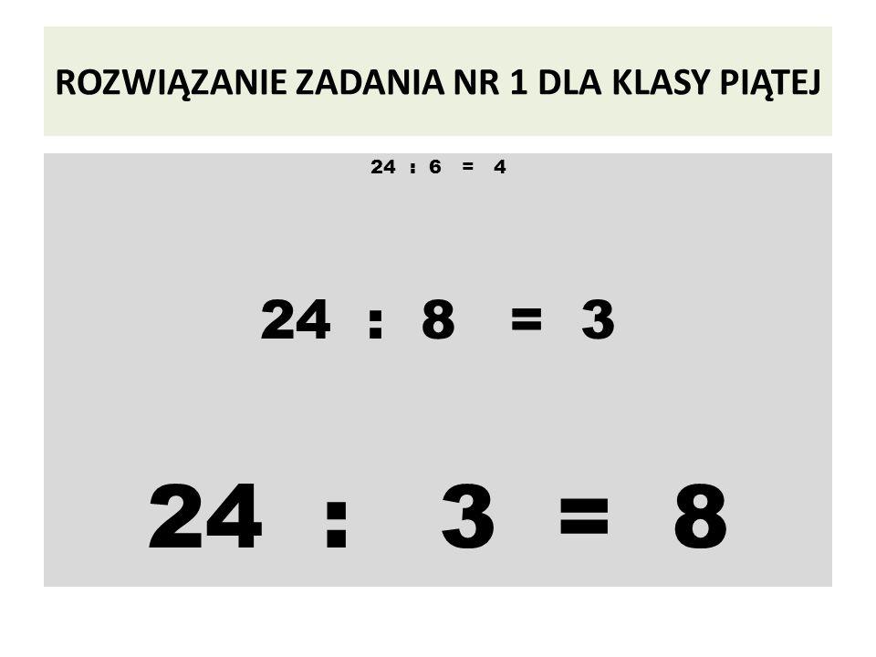 ROZWIĄZANIE ZADANIA NR 1 DLA KLASY PIĄTEJ 24 : 6 = 4 24 : 8 = 3 24 : 3 = 8