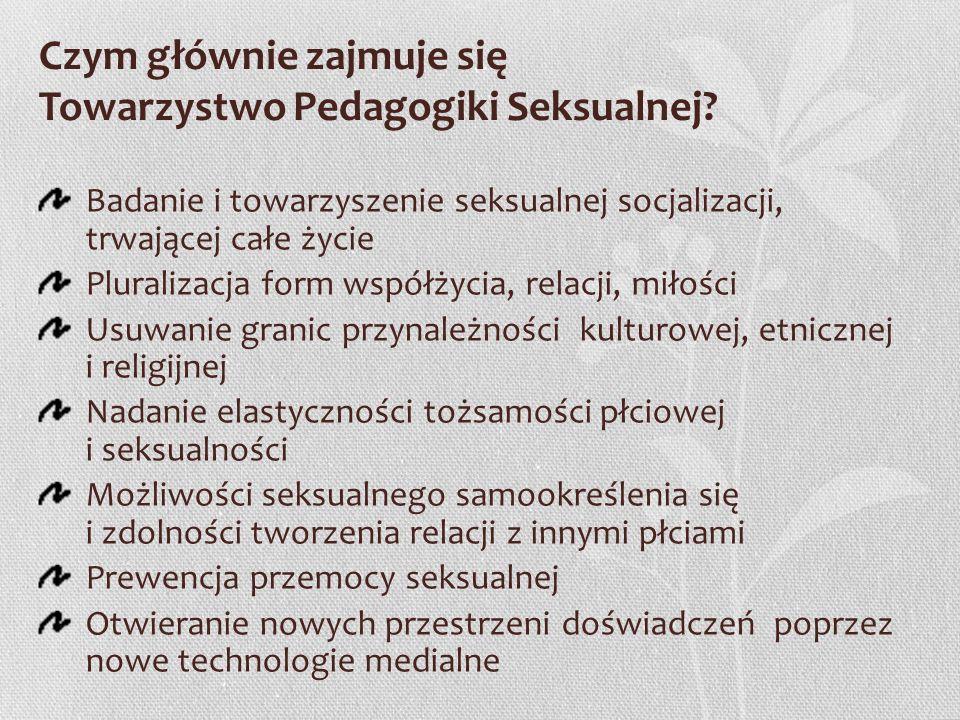 Czym głównie zajmuje się Towarzystwo Pedagogiki Seksualnej? Badanie i towarzyszenie seksualnej socjalizacji, trwającej całe życie Pluralizacja form ws