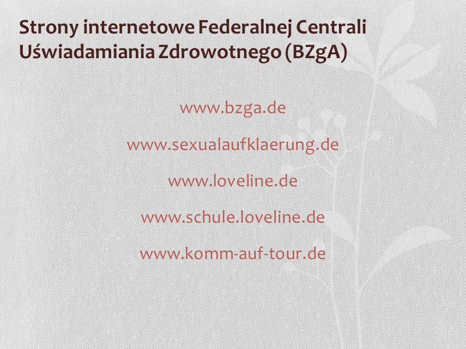 Strony internetowe Federalnej Centrali Uświadamiania Zdrowotnego (BZgA) www.bzga.de www.sexualaufklaerung.de www.loveline.de www.schule.loveline.de www.komm-auf-tour.de